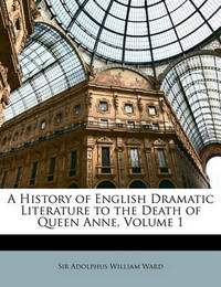 A History of English Dramatic Literature to the Death of Queen Anne, Volume 1 by Adolphus William Ward