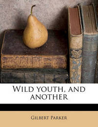 Wild Youth, and Another by Gilbert Parker