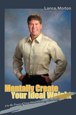 Mentally Create Your Ideal Weight: Use the Power of Your Mind to Change Your Body by Lance Morton image