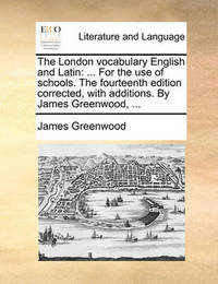 The London Vocabulary English and Latin by James Greenwood