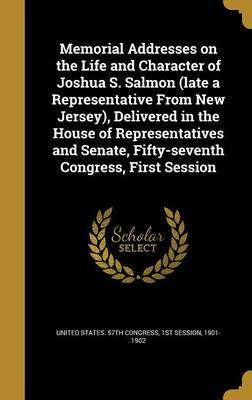 Memorial Addresses on the Life and Character of Joshua S. Salmon (Late a Representative from New Jersey), Delivered in the House of Representatives and Senate, Fifty-Seventh Congress, First Session image