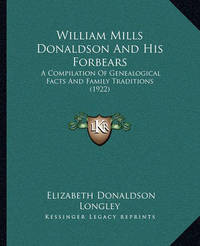 William Mills Donaldson and His Forbears William Mills Donaldson and His Forbears: A Compilation of Genealogical Facts and Family Traditions (1a Compilation of Genealogical Facts and Family Traditions (1922) 922) by Elizabeth Donaldson Longley