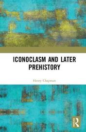 Iconoclasm and Later Prehistory by Henry Chapman