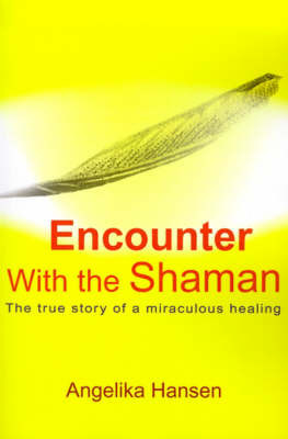 Encounter with the Shaman: The True Story of a Miraculous Healing by Angelika Hansen