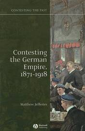 Contesting the German Empire 1871 - 1918 by Matthew Jefferies