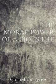 The Moral Power of a Pious Life by Cornelius Tyree