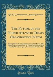 The Future of the North Atlantic Treaty Organization (Nato) by U S Committee on Armed Services
