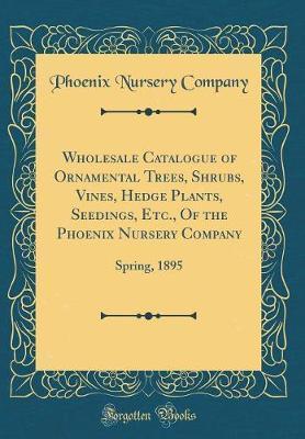 Wholesale Catalogue of Ornamental Trees, Shrubs, Vines, Hedge Plants, Seedings, Etc., of the Phoenix Nursery Company by Phoenix Nursery Company