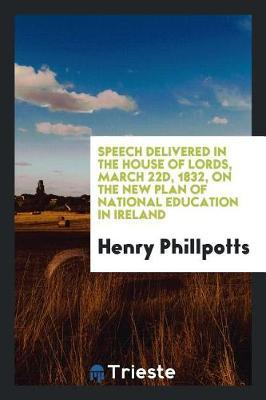 Speech Delivered in the House of Lords, March 22d, 1832, on the New Plan of National Education in Ireland by Henry Phillpotts