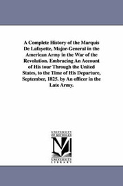 A Complete History of the Marquis De Lafayette, Major-General in the American Army in the War of the Revolution. Embracing An Account of His Tour Through the United States, to the Time of His Departure, September, 1825. by An Officer in the Late Army. by (none) image
