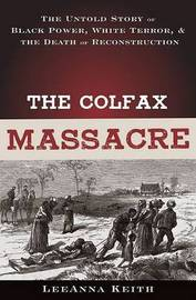 The Colfax Massacre: The Untold Story of Black Power, White Terror and the Death of Reconstruction by LeeAnna Keith image