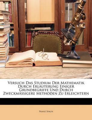 Versuch Das Studium Der Mathematik Durch Erluterung Einiger Grundbegriffe Und Durch Zweckmssigere Methoden Zu Erleichtern by Franz Spaun