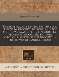 The Soveraignty of the British Seas. Proved by Records, History, and the Municipal Laws of This Kingdom. by That Learned Knight, Sr. John Boroughs, Keeper of the Records in the Tower of London. (1686) by John Borough, Sir