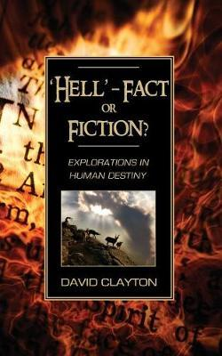 'Hell' - Fact or Fiction? Explorations in Human Destiny by David Clayton