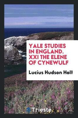 Yale Studies in England. XXI the Elene of Cynewulf by Lucius Hudson Holt