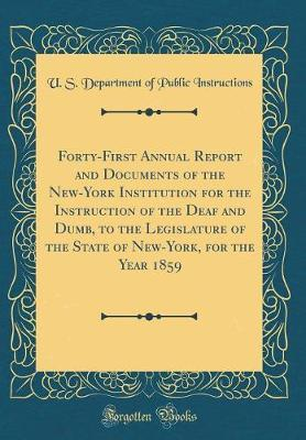 Forty-First Annual Report and Documents of the New-York Institution for the Instruction of the Deaf and Dumb, to the Legislature of the State of New-York, for the Year 1859 (Classic Reprint) by U S Department of Public Instructions