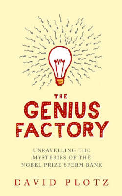 The Genius Factory: Unravelling the Mystery of the Nobel Prize Sperm Bank by David Plotz image