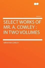 Select Works of Mr. A. Cowley: in Two Volumes Volume 1 by Abraham Cowley