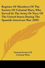Register of Members of the Society of Colonial Wars, Who Served in the Army or Navy of the United States During the Spanish-American War (1899) by General Society of Colonial Wars