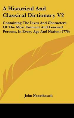 A Historical And Classical Dictionary V2: Containing The Lives And Characters Of The Most Eminent And Learned Persons, In Every Age And Nation (1776) by John Noorthouck