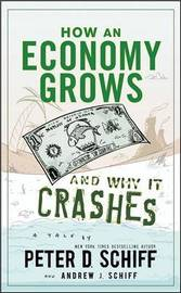 How an Economy Grows and Why It Crashes by Peter D Schiff