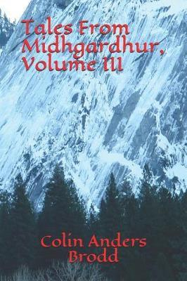 Tales From Midhgardhur, Volume III by Colin Anders Brodd