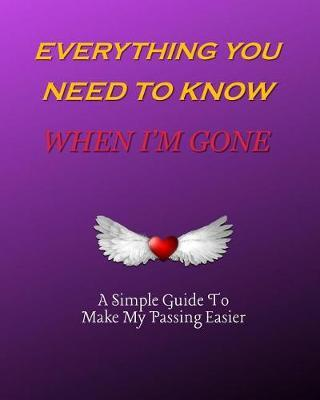 Everything You Need to Know When I'm Gone A Simple Guide to Make My Passing Easier by Awesome Publication