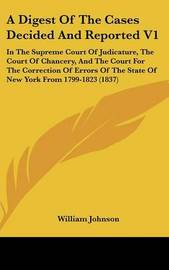 A Digest of the Cases Decided and Reported V1: In the Supreme Court of Judicature, the Court of Chancery, and the Court for the Correction of Errors of the State of New York from 1799-1823 (1837) by William Johnson