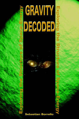 Gravity Decoded: Exploring the Structure of Space-Energy by Sebastian R. Borrello