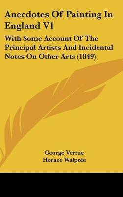 Anecdotes of Painting in England V1: With Some Account of the Principal Artists and Incidental Notes on Other Arts (1849) by George Vertue