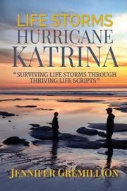 Life Storms Hurricane Katrina... Surviving Life Storms Through Thriving Life Scripts by Jennifer Gremillion