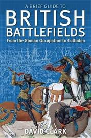 A Brief Guide To British Battlefields by David Clark image