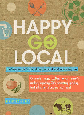 Happy Go Local: The Smart Mom's Guide to Living the Good (and Sustainable) Life! by Linsly Donnelly