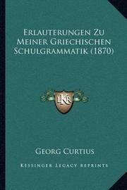 Erlauterungen Zu Meiner Griechischen Schulgrammatik (1870) by Georg Curtius