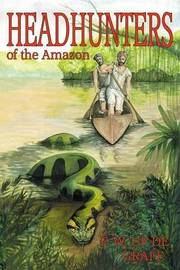 Head Hunters of the Amazon (Annotated Edition) by Fritz W Up De Graff