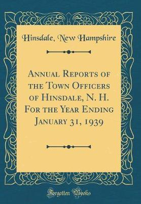 Annual Reports of the Town Officers of Hinsdale, N. H. for the Year Ending January 31, 1939 (Classic Reprint) by Hinsdale New Hampshire