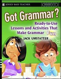 Got Grammar? Ready-to-Use Lessons and Activities That Make Grammar Fun! by Jack Umstatter