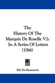 The History Of The Marquis De Roselle V2: In A Series Of Letters (1766) by Elie De Beaumont