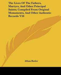 The Lives of the Fathers, Martyrs, and Other Principal Saints; Compiled from Original Monuments, and Other Authentic Records V10 by Alban Butler image