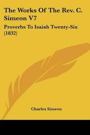 The Works of the REV. C. Simeon V7: Proverbs to Isaiah Twenty-Six (1832) by Charles Simeon