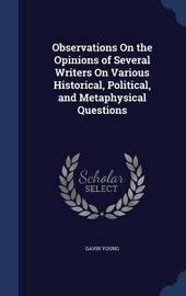 Observations on the Opinions of Several Writers on Various Historical, Political, and Metaphysical Questions by Gavin Young