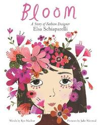 Bloom: A Story of Fashion Designer Elsa Schiaparelli by Kyo Maclear