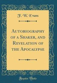 Autobiography of a Shaker, and Revelation of the Apocalypse (Classic Reprint) by F W Evans image