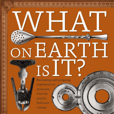 """What on Earth is It?: Fascinating and Intriguing Implements from Yesteryear, from the Popular """"Dalesman"""" Magazine Column image"""