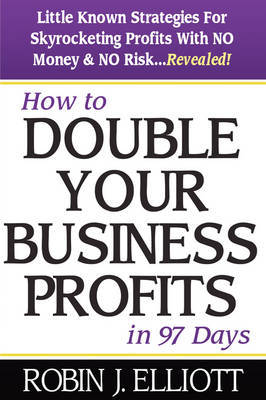 How to Double Your Business Profits in 97 Days: With No Money and No Risk by Robin J. Elliott image