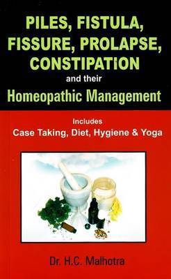 Piles, Fistual, Fissure, Prolapse, Constipation & Their Homeopathic Management by H.C. Malhotra