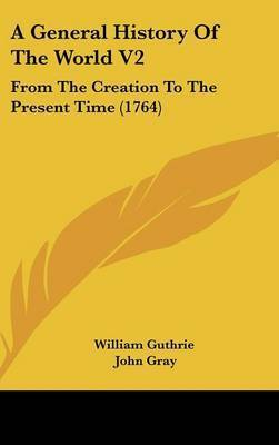 A General History of the World V2: From the Creation to the Present Time (1764) by Guthrie William Guthrie