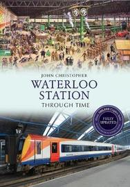 Waterloo Station Through Time Revised Edition by John Christopher