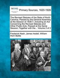 The Revised Statutes of the State of North Carolina, Passed by the General Assembly at the Session of 1836-7, Including an ACT Concerning the Revised Statutes and Other Public Acts, Passed at the Same Session; Together with The... Volume 2 of 2 by Frederick Nash