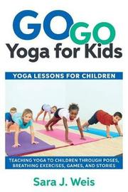 Go Go Yoga for Kids by Sara J Weis